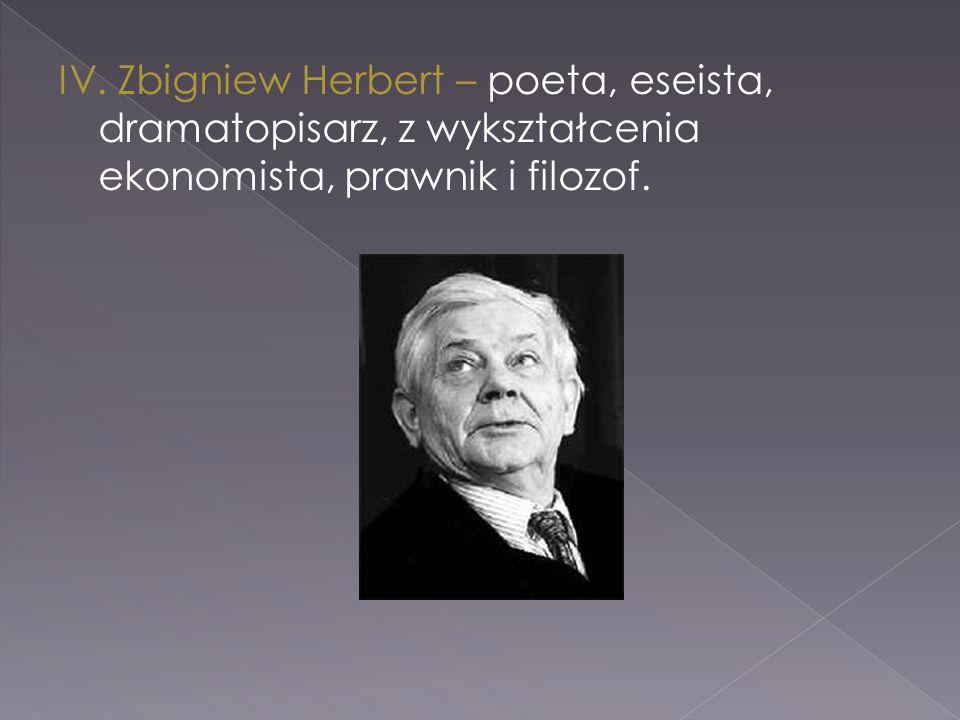 IV. Zbigniew Herbert – poeta, eseista, dramatopisarz, z wykształcenia ekonomista, prawnik i filozof.