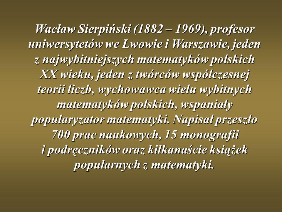 Wacław Sierpiński (1882 – 1969), profesor uniwersytetów we Lwowie i Warszawie, jeden z najwybitniejszych matematyków polskich XX wieku, jeden z twórców współczesnej teorii liczb, wychowawca wielu wybitnych matematyków polskich, wspaniały popularyzator matematyki.