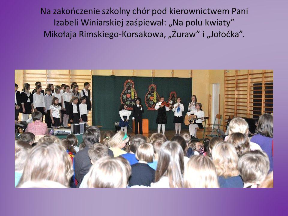 """Na zakończenie szkolny chór pod kierownictwem Pani Izabeli Winiarskiej zaśpiewał: """"Na polu kwiaty Mikołaja Rimskiego-Korsakowa, """"Żuraw i """"Jołoćka ."""