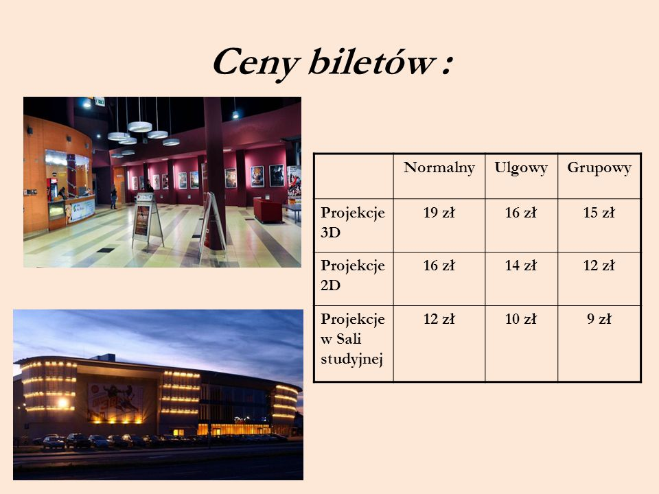 Ceny biletów : Normalny Ulgowy Grupowy Projekcje 3D 19 zł 16 zł 15 zł