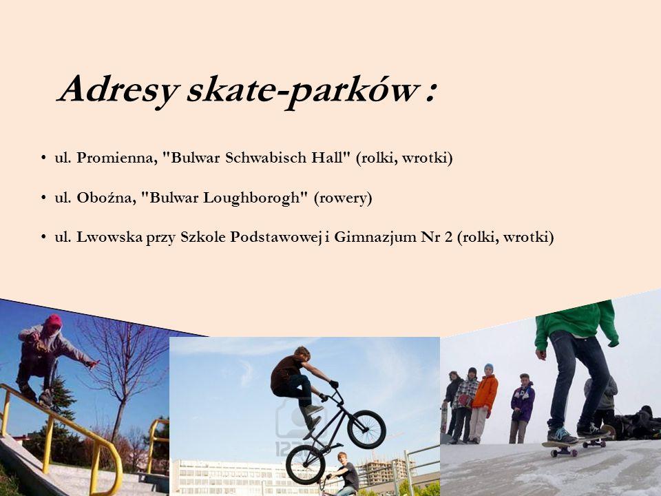 Adresy skate-parków : ul. Promienna, Bulwar Schwabisch Hall (rolki, wrotki) ul. Oboźna, Bulwar Loughborogh (rowery)