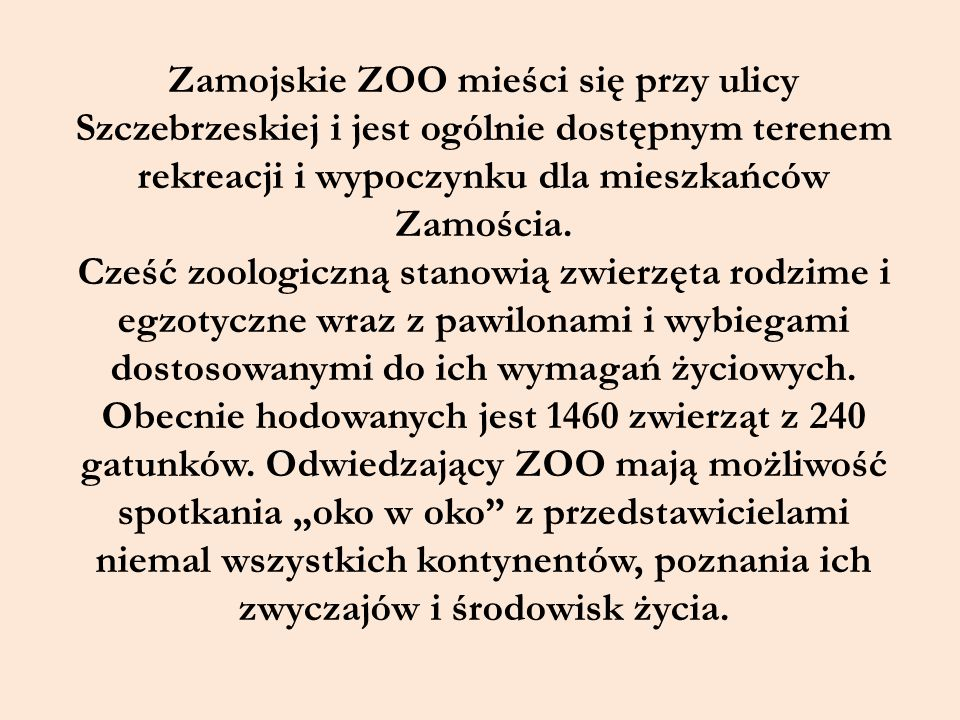 Zamojskie ZOO mieści się przy ulicy Szczebrzeskiej i jest ogólnie dostępnym terenem rekreacji i wypoczynku dla mieszkańców Zamościa.