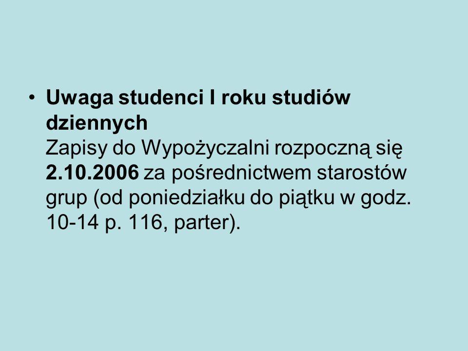 Uwaga studenci I roku studiów dziennych Zapisy do Wypożyczalni rozpoczną się 2.10.2006 za pośrednictwem starostów grup (od poniedziałku do piątku w godz.
