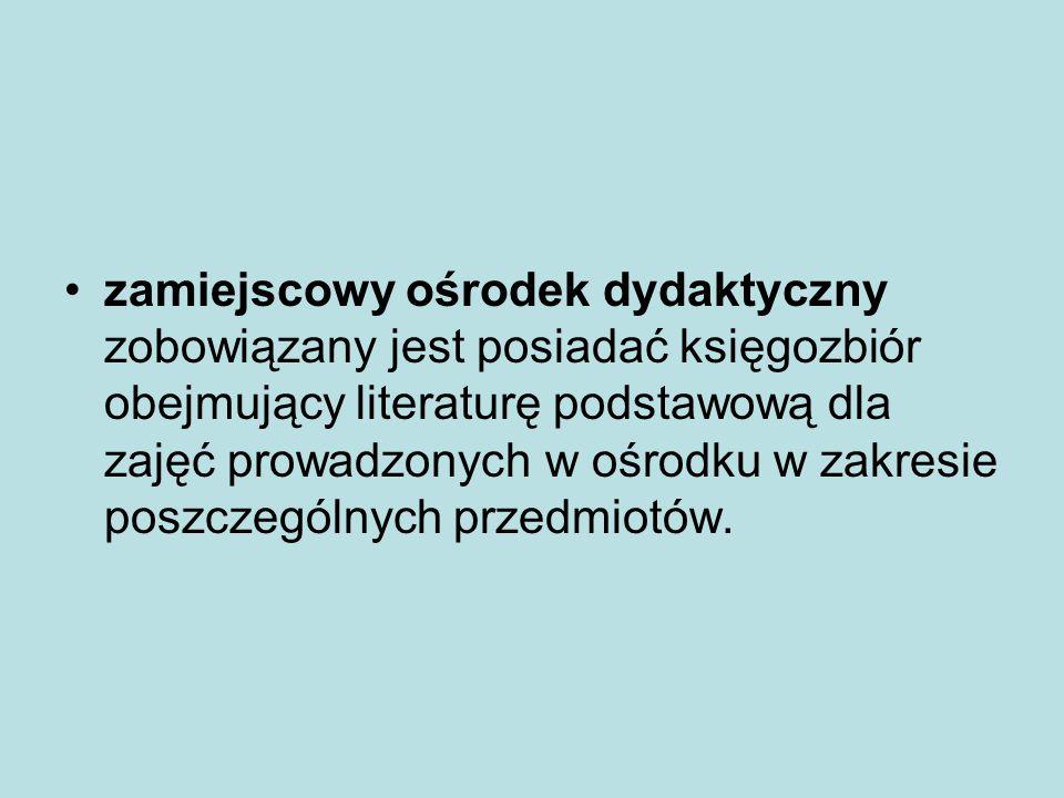 zamiejscowy ośrodek dydaktyczny zobowiązany jest posiadać księgozbiór obejmujący literaturę podstawową dla zajęć prowadzonych w ośrodku w zakresie poszczególnych przedmiotów.