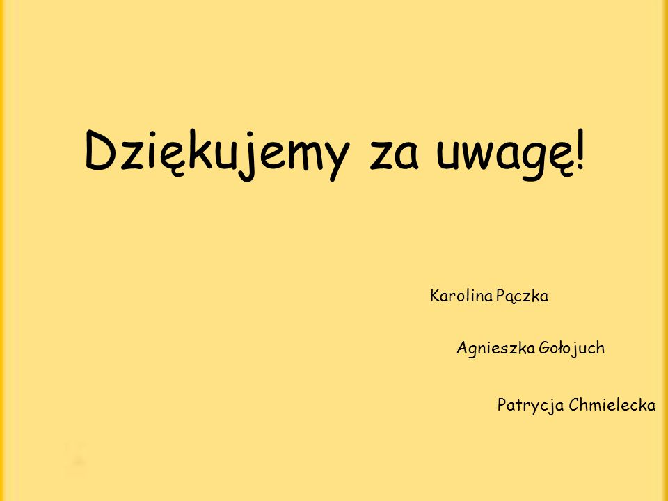 Dziękujemy za uwagę! Karolina Pączka Agnieszka Gołojuch