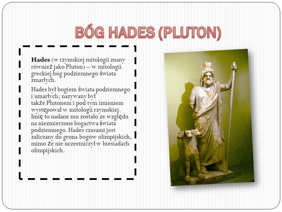 BÓG HADES (PLUTON) Hades (w rzymskiej mitologii znany również jako Pluton) – w mitologii greckiej bóg podziemnego świata zmarłych.