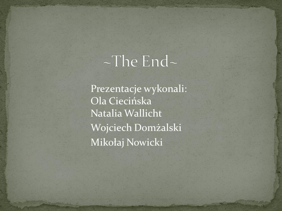 ~The End~ Prezentacje wykonali: Ola Ciecińska Natalia Wallicht Wojciech Domżalski Mikołaj Nowicki