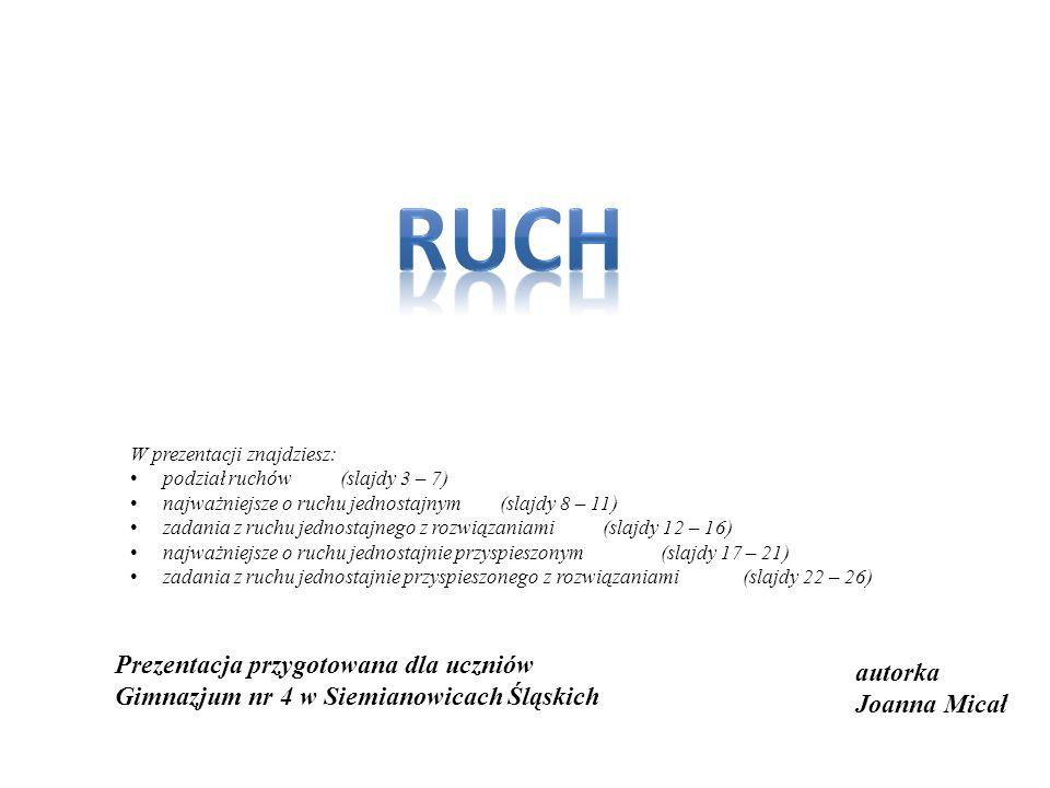 RUCH W prezentacji znajdziesz: podział ruchów (slajdy 3 – 7) najważniejsze o ruchu jednostajnym (slajdy 8 – 11)