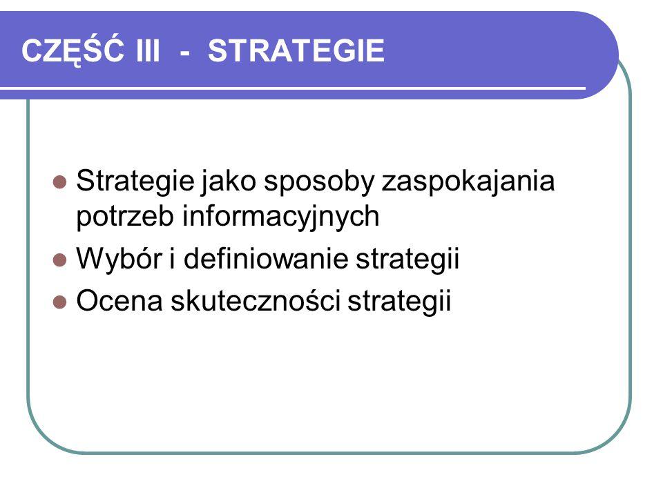 CZĘŚĆ III - STRATEGIE Strategie jako sposoby zaspokajania potrzeb informacyjnych. Wybór i definiowanie strategii.