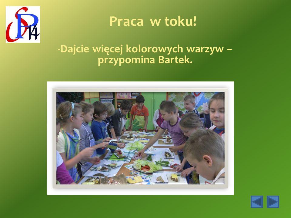 -Dajcie więcej kolorowych warzyw – przypomina Bartek.