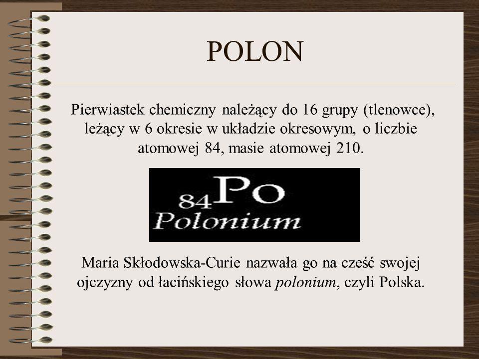 POLON Pierwiastek chemiczny należący do 16 grupy (tlenowce), leżący w 6 okresie w układzie okresowym, o liczbie atomowej 84, masie atomowej 210.