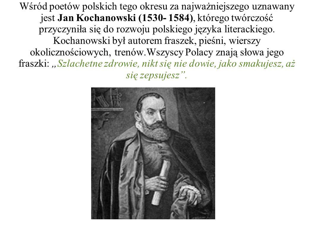 Wśród poetów polskich tego okresu za najważniejszego uznawany jest Jan Kochanowski (1530- 1584), którego twórczość przyczyniła się do rozwoju polskiego języka literackiego.