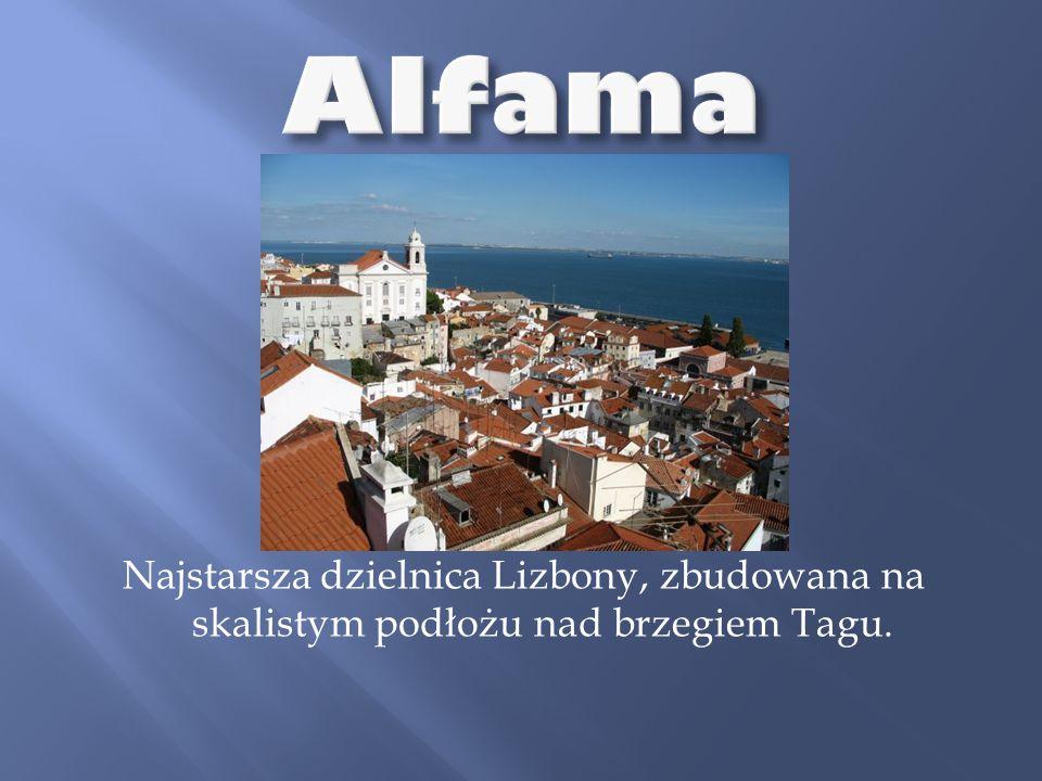Alfama Najstarsza dzielnica Lizbony, zbudowana na skalistym podłożu nad brzegiem Tagu.