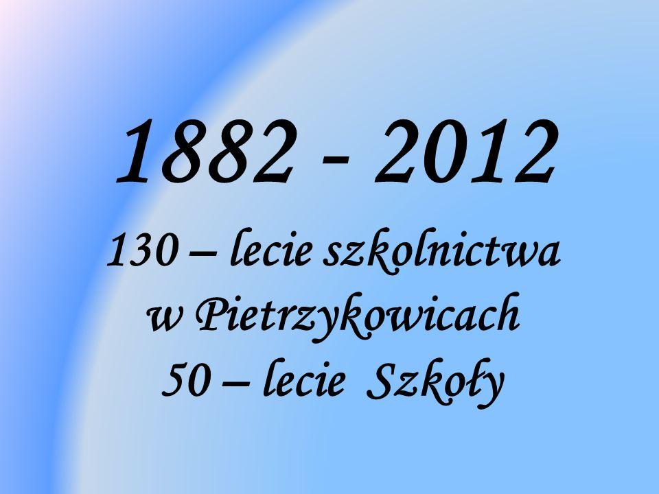 1882 - 2012 130 – lecie szkolnictwa w Pietrzykowicach 50 – lecie Szkoły