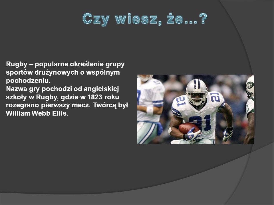 Czy wiesz, że… Rugby – popularne określenie grupy sportów drużynowych o wspólnym pochodzeniu.