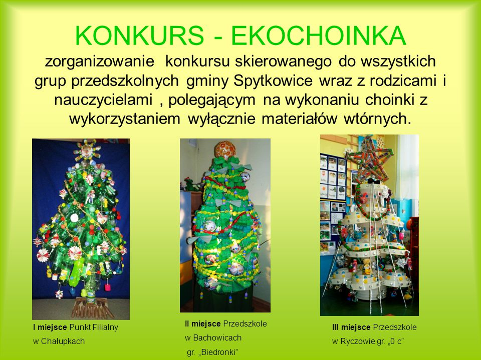 KONKURS - EKOCHOINKA zorganizowanie konkursu skierowanego do wszystkich grup przedszkolnych gminy Spytkowice wraz z rodzicami i nauczycielami , polegającym na wykonaniu choinki z wykorzystaniem wyłącznie materiałów wtórnych.