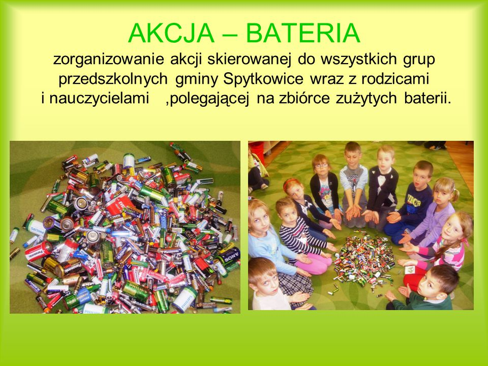 AKCJA – BATERIA zorganizowanie akcji skierowanej do wszystkich grup przedszkolnych gminy Spytkowice wraz z rodzicami i nauczycielami ,polegającej na zbiórce zużytych baterii.