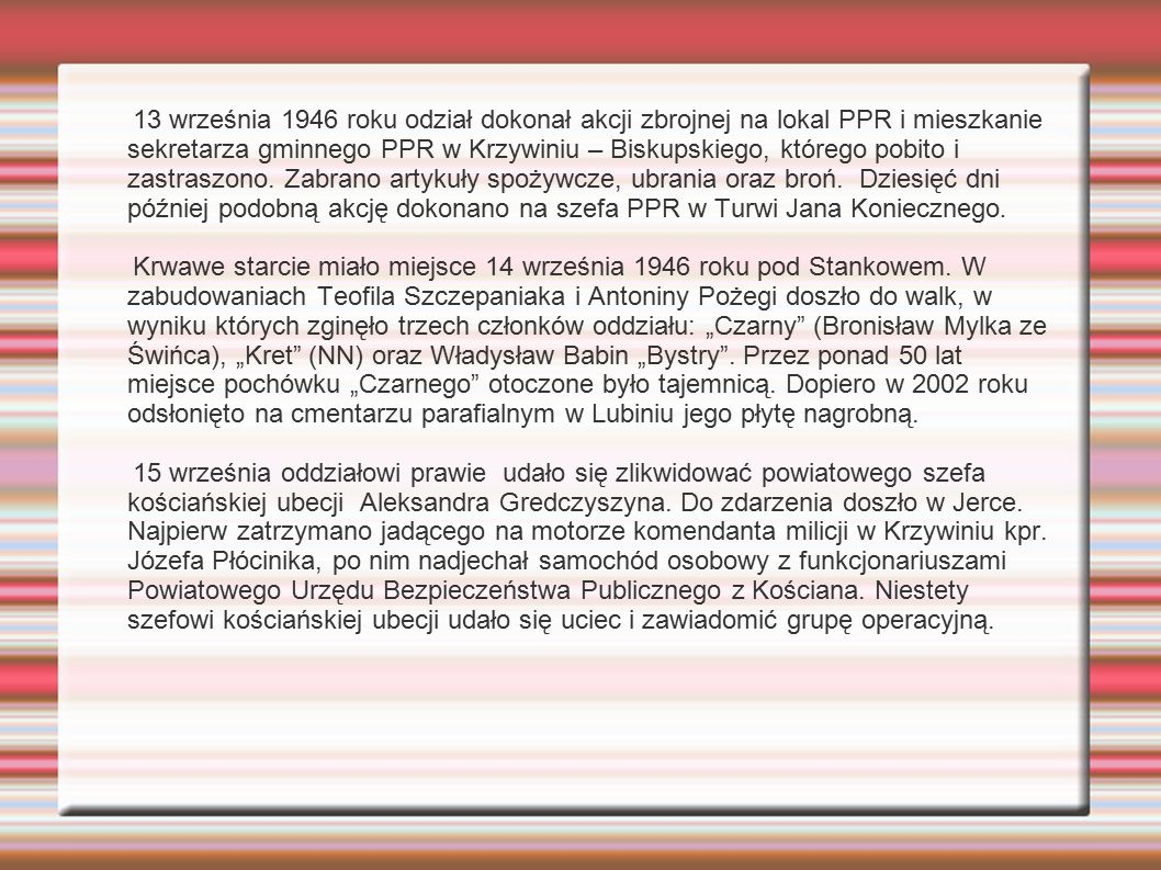 13 września 1946 roku odział dokonał akcji zbrojnej na lokal PPR i mieszkanie sekretarza gminnego PPR w Krzywiniu – Biskupskiego, którego pobito i zastraszono. Zabrano artykuły spożywcze, ubrania oraz broń. Dziesięć dni później podobną akcję dokonano na szefa PPR w Turwi Jana Koniecznego.