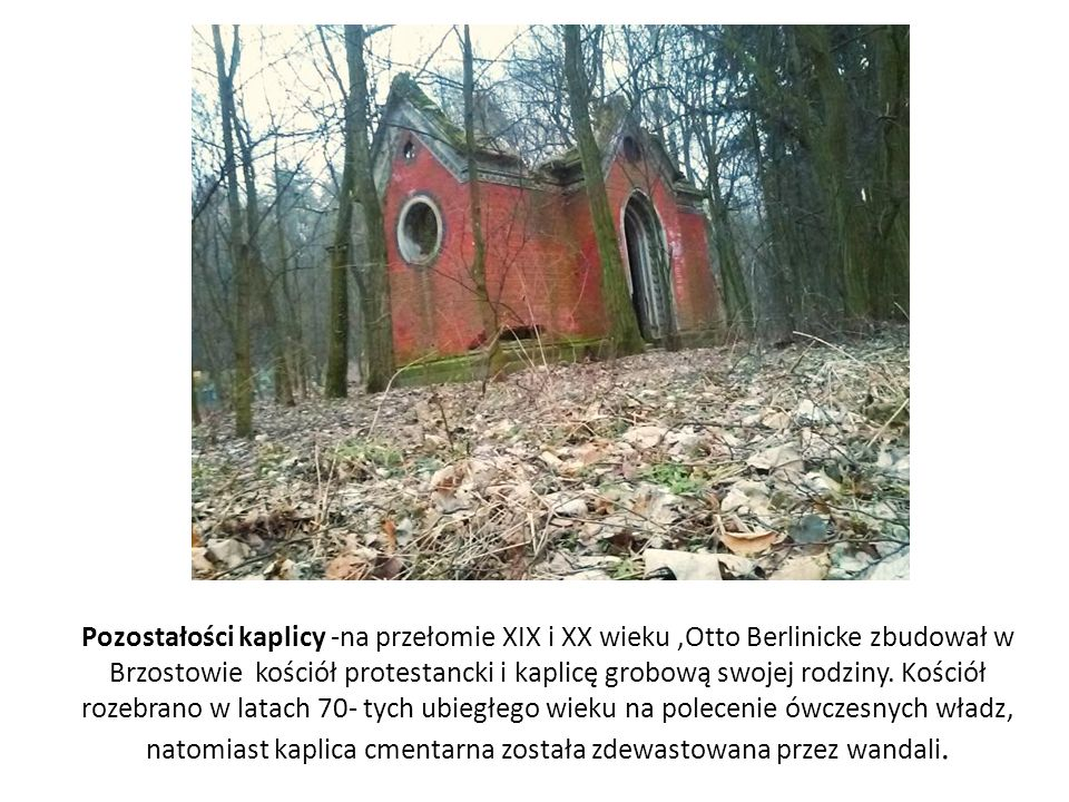 Pozostałości kaplicy -na przełomie XIX i XX wieku ,Otto Berlinicke zbudował w Brzostowie kościół protestancki i kaplicę grobową swojej rodziny.
