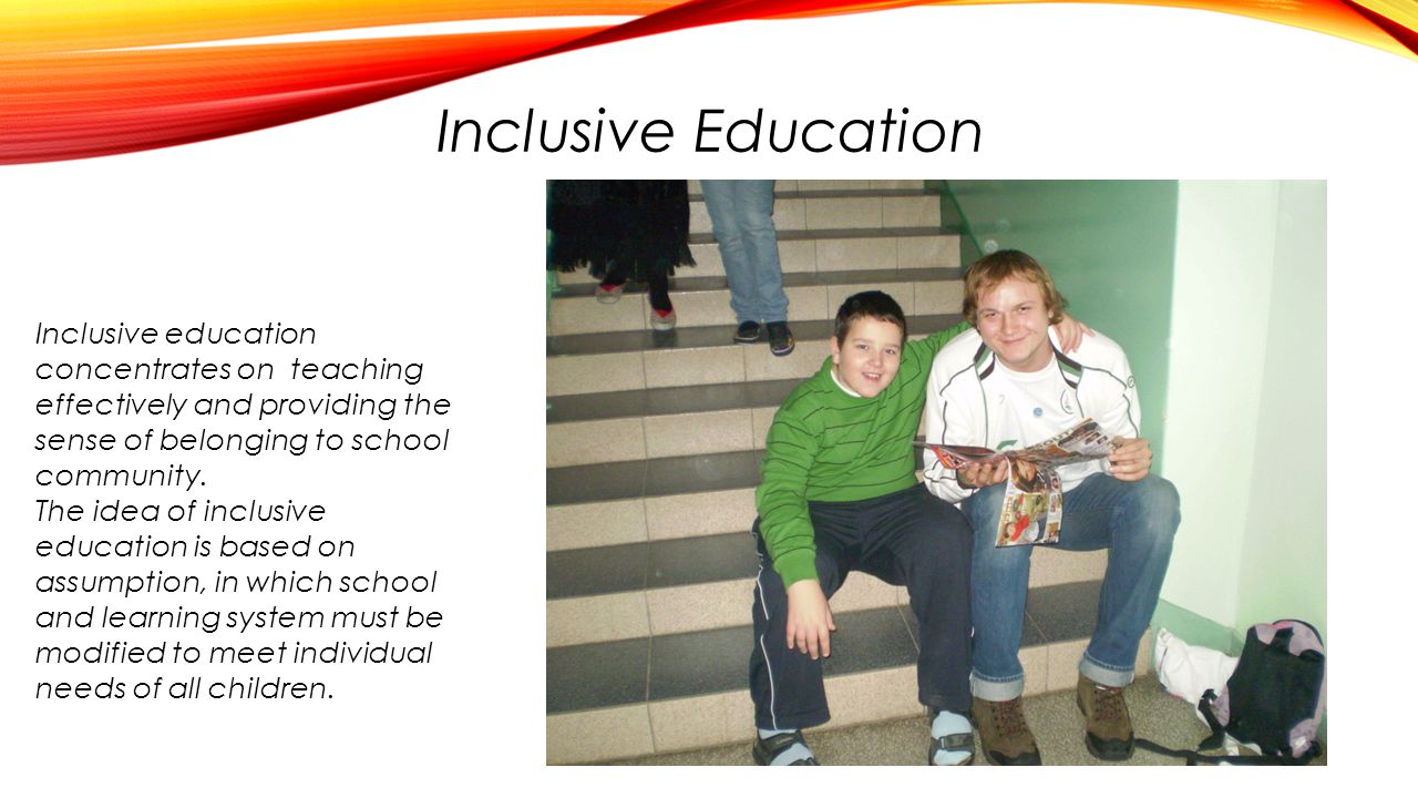 Inclusive Education Inclusive education concentrates on teaching effectively and providing the sense of belonging to school community.