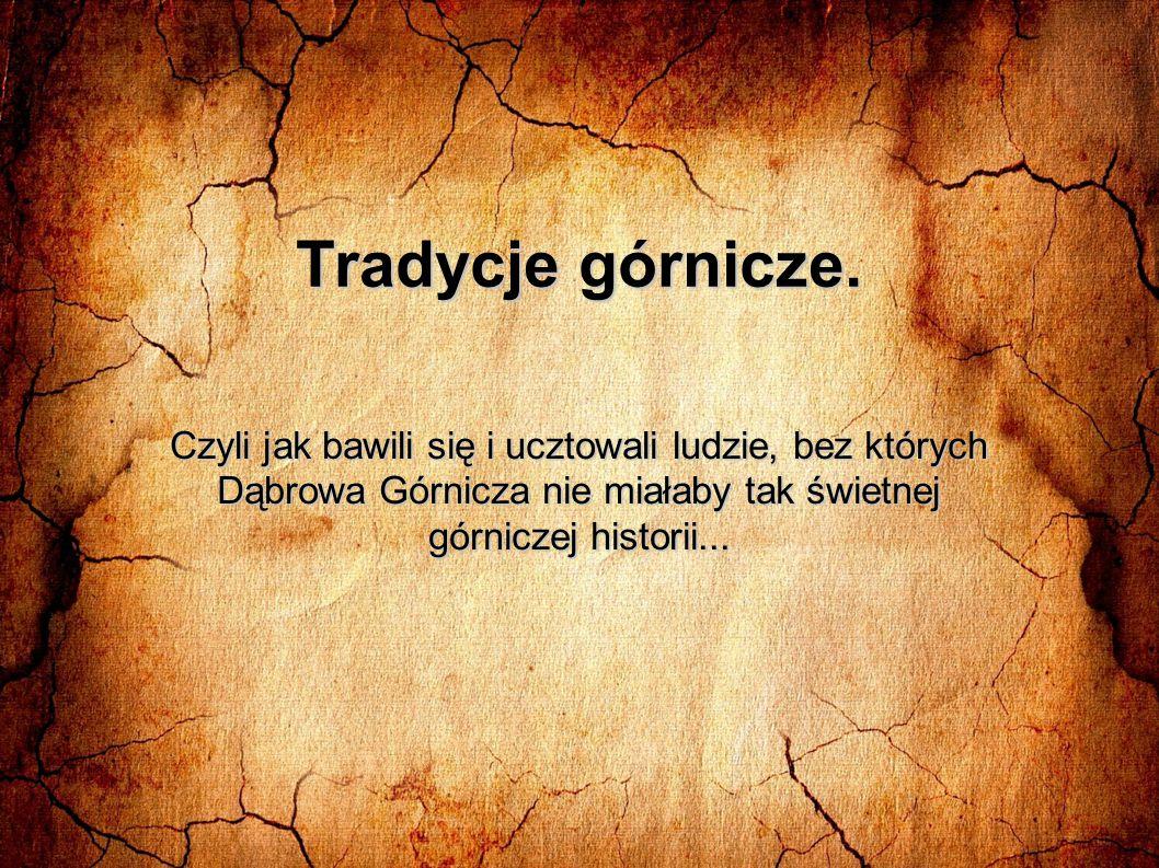 Tradycje górnicze. Czyli jak bawili się i ucztowali ludzie, bez których. Dąbrowa Górnicza nie miałaby tak świetnej.
