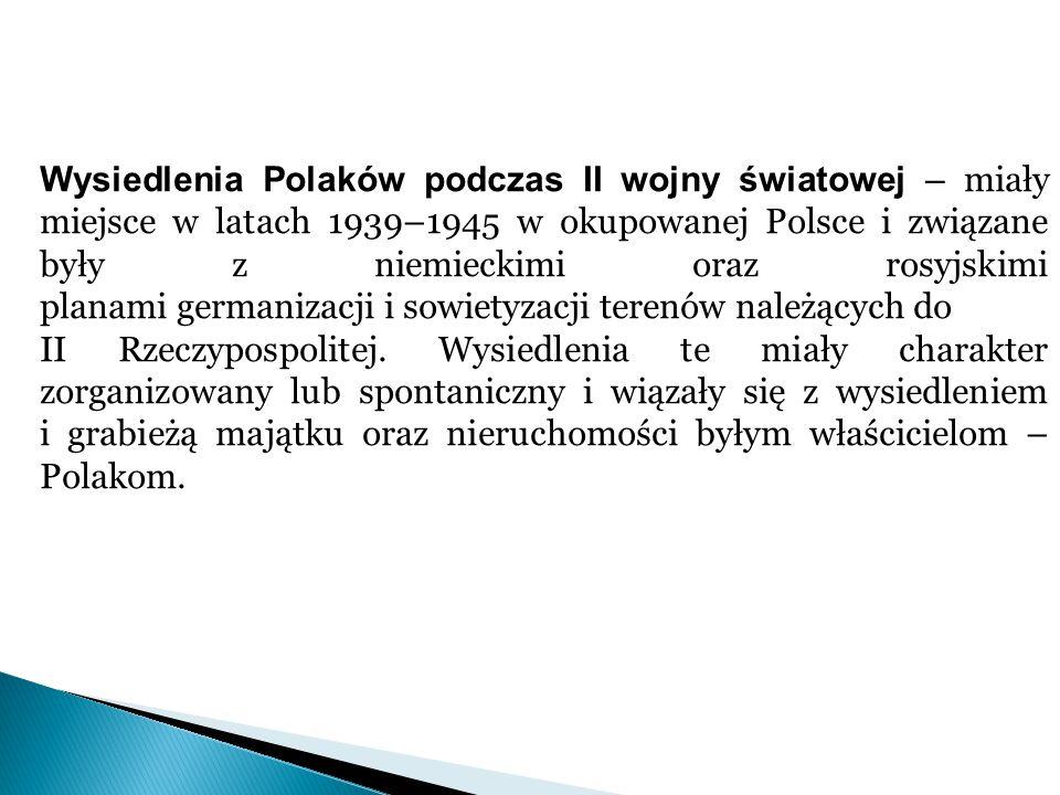 Wysiedlenia Polaków podczas II wojny światowej – miały miejsce w latach 1939–1945 w okupowanej Polsce i związane były z niemieckimi oraz rosyjskimi planami germanizacji i sowietyzacji terenów należących do