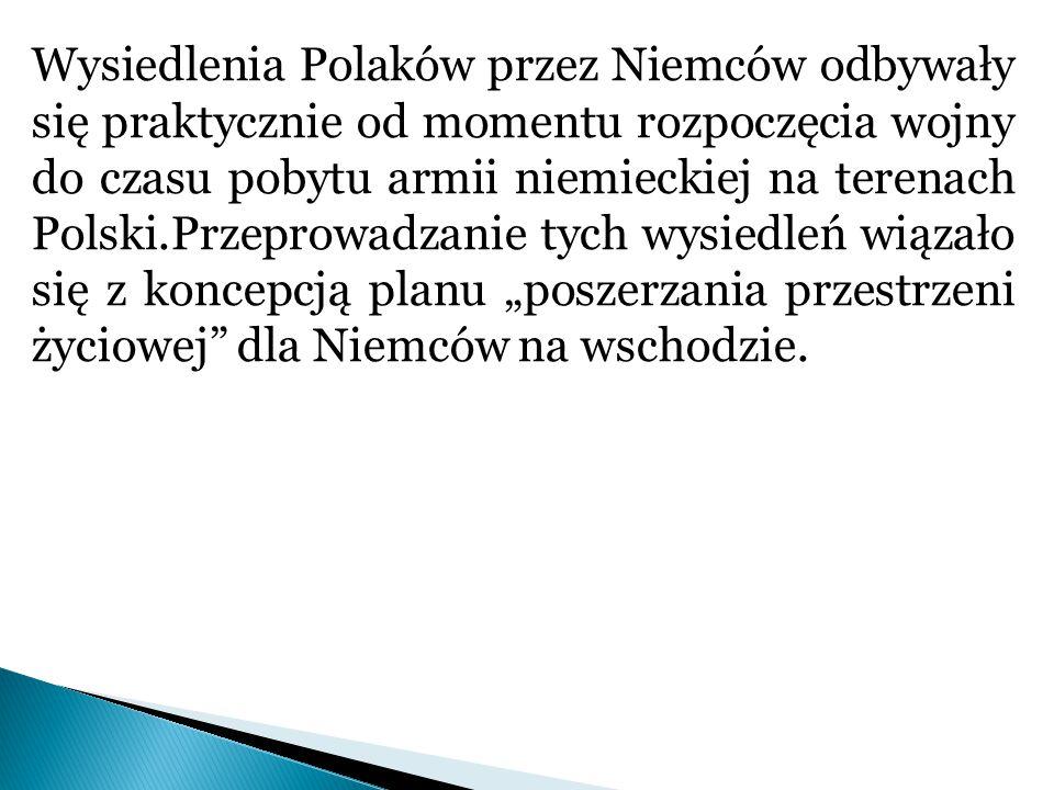 """Wysiedlenia Polaków przez Niemców odbywały się praktycznie od momentu rozpoczęcia wojny do czasu pobytu armii niemieckiej na terenach Polski.Przeprowadzanie tych wysiedleń wiązało się z koncepcją planu """"poszerzania przestrzeni życiowej dla Niemców na wschodzie."""