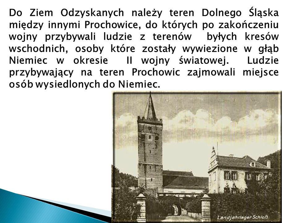 Do Ziem Odzyskanych należy teren Dolnego Śląska między innymi Prochowice, do których po zakończeniu wojny przybywali ludzie z terenów byłych kresów wschodnich, osoby które zostały wywiezione w głąb Niemiec w okresie II wojny światowej. Ludzie przybywający na teren Prochowic zajmowali miejsce osób wysiedlonych do Niemiec.