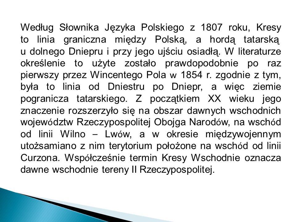 Według Słownika Języka Polskiego z 1807 roku, Kresy to linia graniczna między Polską, a hordą tatarską u dolnego Dniepru i przy jego ujściu osiadłą. W literaturze określenie to użyte zostało prawdopodobnie po raz pierwszy przez Wincentego Pola w 1854 r. zgodnie z tym, była to linia od Dniestru po Dniepr, a więc ziemie pogranicza tatarskiego. Z początkiem XX wieku jego znaczenie rozszerzyło się na obszar dawnych wschodnich województw Rzeczypospolitej Obojga Narodów, na wschód od linii Wilno – Lwów, a w okresie międzywojennym utożsamiano z nim terytorium położone na wschód od linii Curzona. Współcześnie termin Kresy Wschodnie oznacza dawne wschodnie tereny II Rzeczypospolitej.