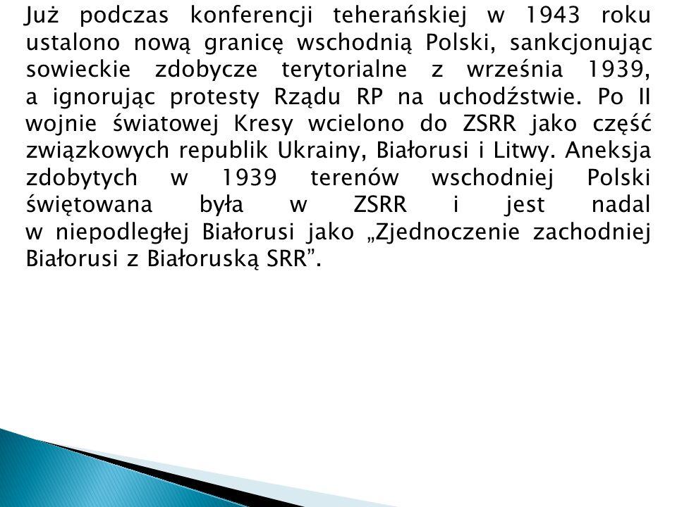 """Już podczas konferencji teherańskiej w 1943 roku ustalono nową granicę wschodnią Polski, sankcjonując sowieckie zdobycze terytorialne z września 1939, a ignorując protesty Rządu RP na uchodźstwie. Po II wojnie światowej Kresy wcielono do ZSRR jako część związkowych republik Ukrainy, Białorusi i Litwy. Aneksja zdobytych w 1939 terenów wschodniej Polski świętowana była w ZSRR i jest nadal w niepodległej Białorusi jako """"Zjednoczenie zachodniej Białorusi z Białoruską SRR ."""