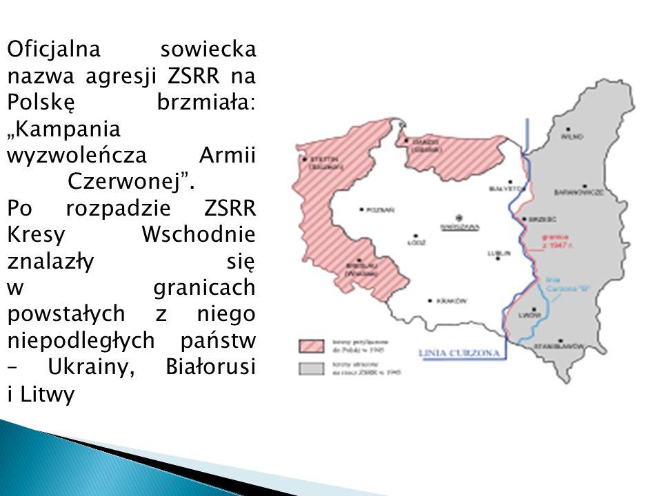"""Oficjalna sowiecka nazwa agresji ZSRR na Polskę brzmiała: """"Kampania wyzwoleńcza Armii Czerwonej . Po rozpadzie ZSRR Kresy Wschodnie znalazły się w granicach powstałych z niego niepodległych państw – Ukrainy, Białorusi i Litwy"""