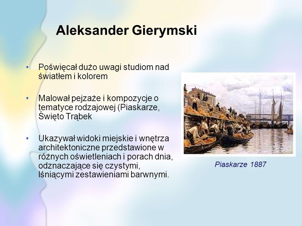 Aleksander Gierymski Poświęcał dużo uwagi studiom nad światłem i kolorem.