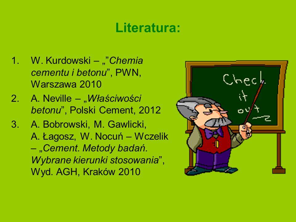 """Literatura: W. Kurdowski – """" Chemia cementu i betonu , PWN, Warszawa 2010. A. Neville – """"Właściwości betonu , Polski Cement, 2012."""