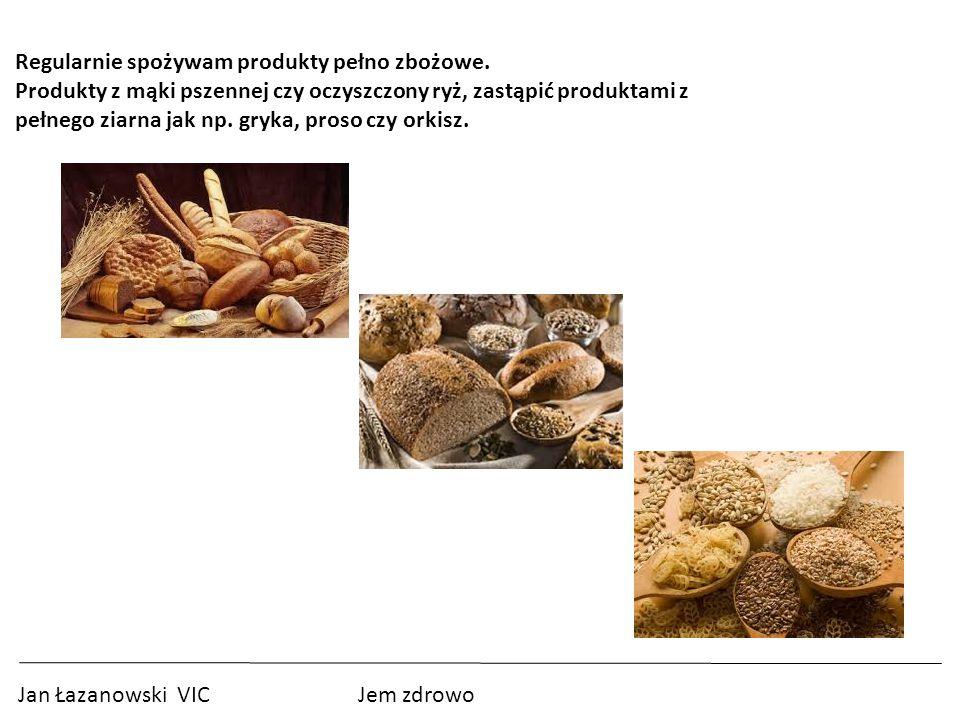 6 Regularnie spożywam produkty pełno zbożowe. Produkty z mąki pszennej czy oczyszczony ryż, zastąpić produktami z.