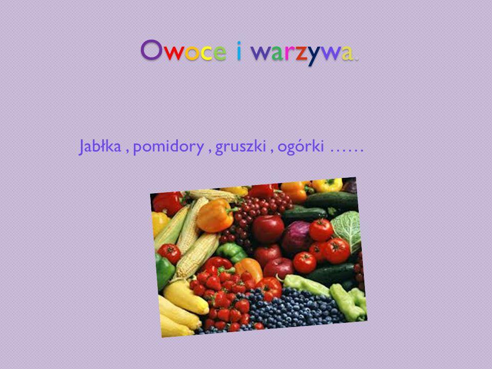 Jabłka , pomidory , gruszki , ogórki ……