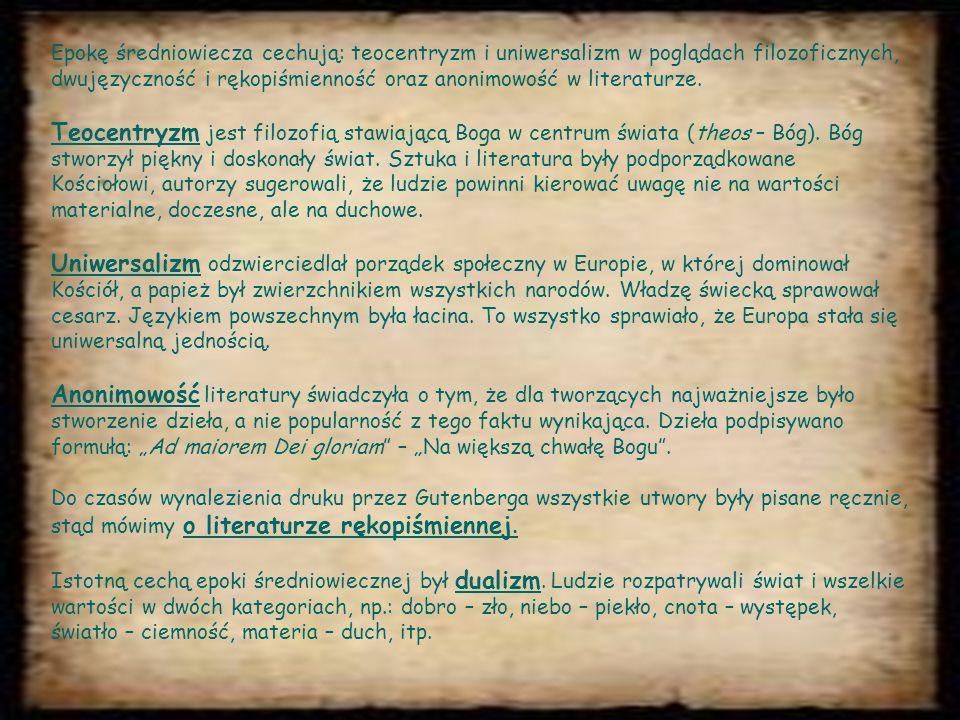 Epokę średniowiecza cechują: teocentryzm i uniwersalizm w poglądach filozoficznych, dwujęzyczność i rękopiśmienność oraz anonimowość w literaturze.