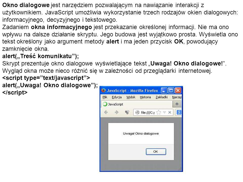 Okno dialogowe jest narzędziem pozwalającym na nawiązanie interakcji z użytkownikiem. JavaScript umożliwia wykorzystanie trzech rodzajów okien dialogowych: informacyjnego, decyzyjnego i tekstowego.