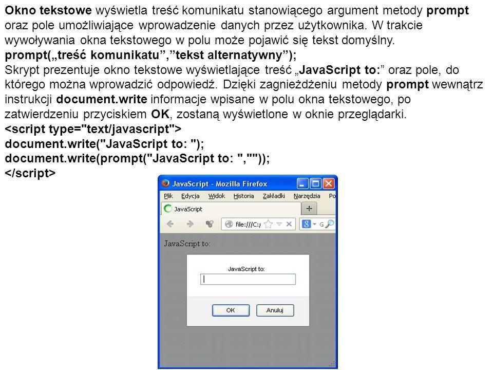 Okno tekstowe wyświetla treść komunikatu stanowiącego argument metody prompt oraz pole umożliwiające wprowadzenie danych przez użytkownika. W trakcie wywoływania okna tekstowego w polu może pojawić się tekst domyślny.