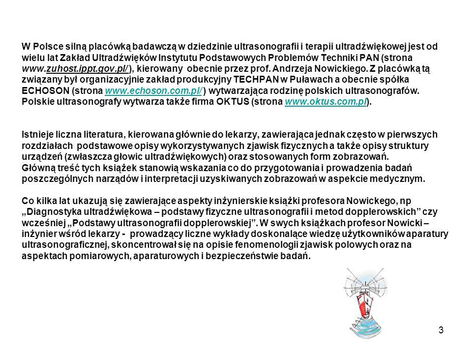 W Polsce silną placówką badawczą w dziedzinie ultrasonografii i terapii ultradźwiękowej jest od wielu lat Zakład Ultradźwięków Instytutu Podstawowych Problemów Techniki PAN (strona www.zuhost.ippt.gov.pl/ ), kierowany obecnie przez prof.