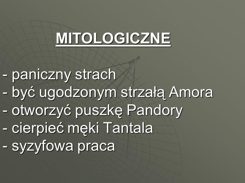 MITOLOGICZNE - paniczny strach - być ugodzonym strzałą Amora - otworzyć puszkę Pandory - cierpieć męki Tantala - syzyfowa praca