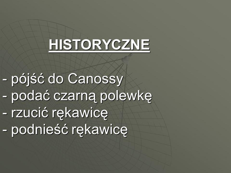 HISTORYCZNE - pójść do Canossy - podać czarną polewkę - rzucić rękawicę - podnieść rękawicę