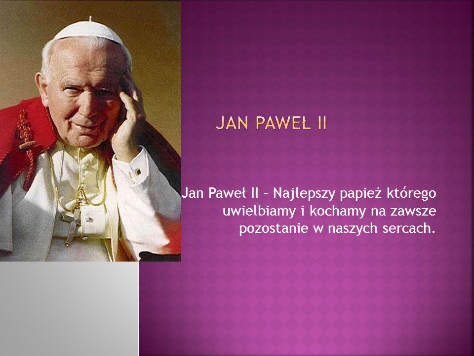 Jan paweł ii Jan Paweł II – Najlepszy papież którego uwielbiamy i kochamy na zawsze pozostanie w naszych sercach.