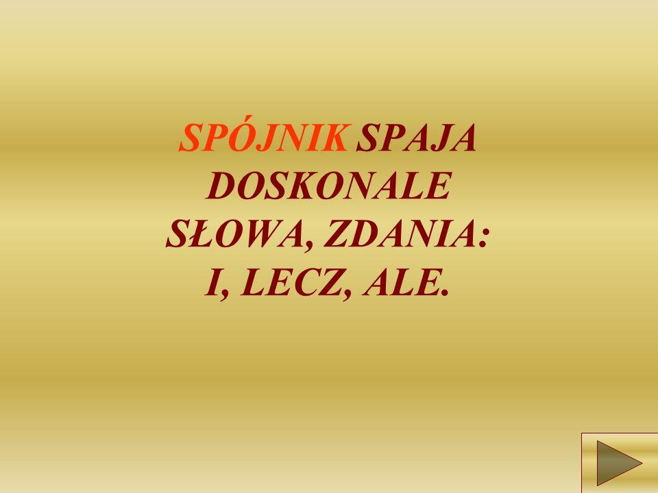 SPÓJNIK SPAJA DOSKONALE SŁOWA, ZDANIA: I, LECZ, ALE.