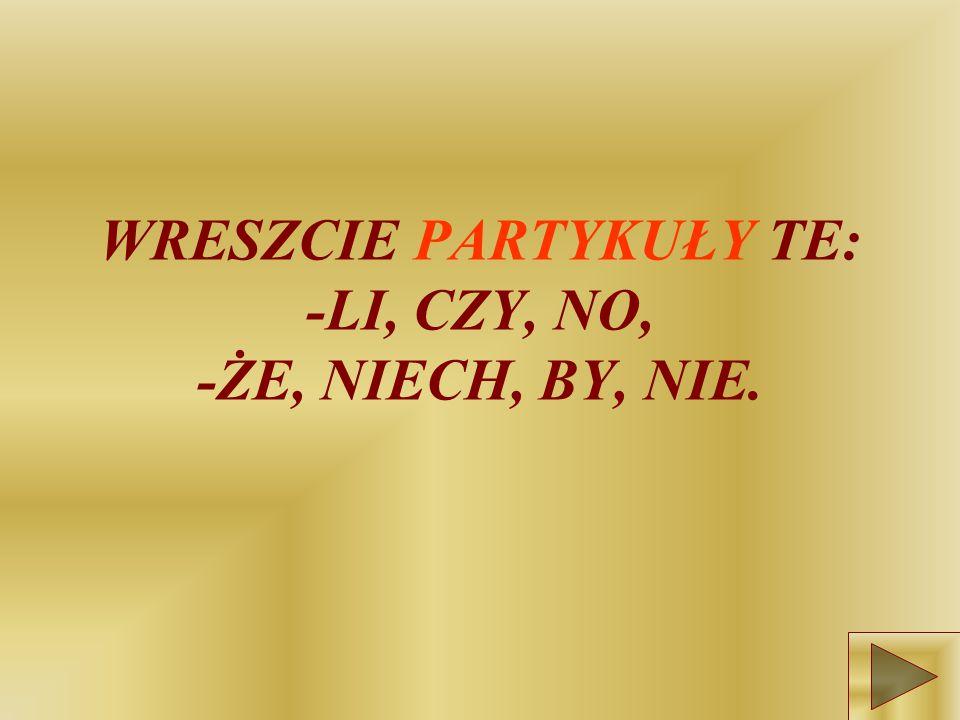 WRESZCIE PARTYKUŁY TE: -LI, CZY, NO, -ŻE, NIECH, BY, NIE.