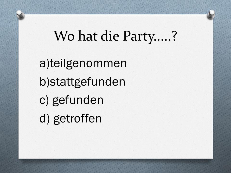 Wo hat die Party..... a)teilgenommen b)stattgefunden c) gefunden d) getroffen