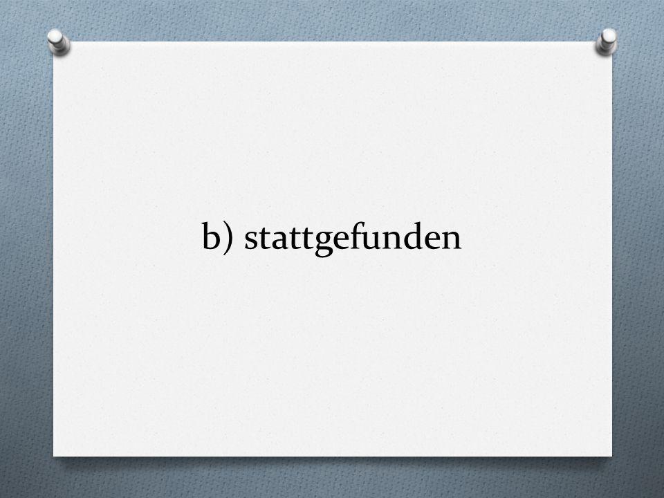 b) stattgefunden