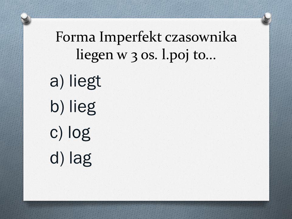 Forma Imperfekt czasownika liegen w 3 os. l.poj to...