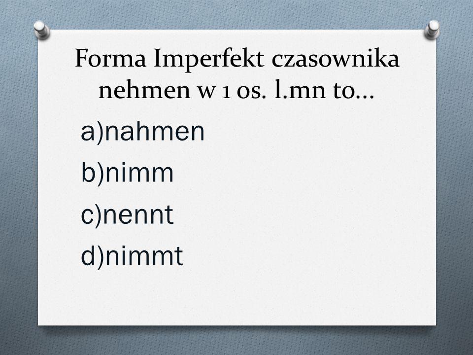 Forma Imperfekt czasownika nehmen w 1 os. l.mn to...