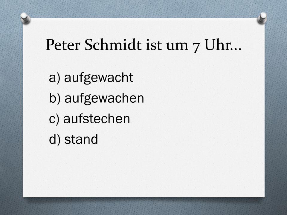 Peter Schmidt ist um 7 Uhr...