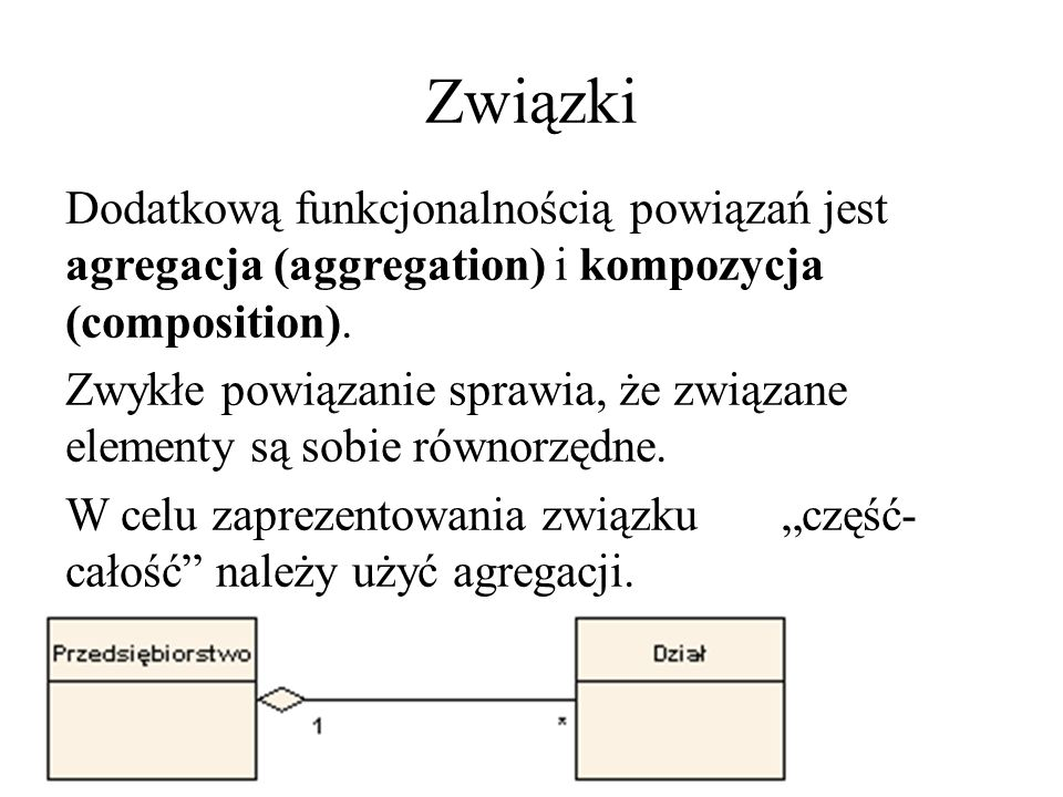 Związki Dodatkową funkcjonalnością powiązań jest agregacja (aggregation) i kompozycja (composition).